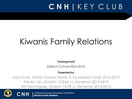 C N H | K E Y C L U B CNH | California-Nevada-Hawaii Key Club District Presented by Training Event Kiwanis Family Relations Alan Kwok, District Kiwanis.