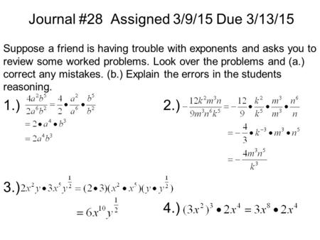 Journal #28 Assigned 3/9/15 Due 3/13/15 Suppose a friend is having trouble with exponents and asks you to review some worked problems. Look over the problems.