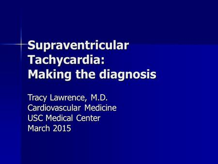 Supraventricular Tachycardia: Making the diagnosis Tracy Lawrence, M.D. Cardiovascular Medicine USC Medical Center March 2015.