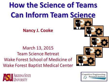 How the Science of Teams Can Inform Team Science Nancy J. Cooke March 13, 2015 Team Science Retreat Wake Forest School of Medicine of Wake Forest Baptist.