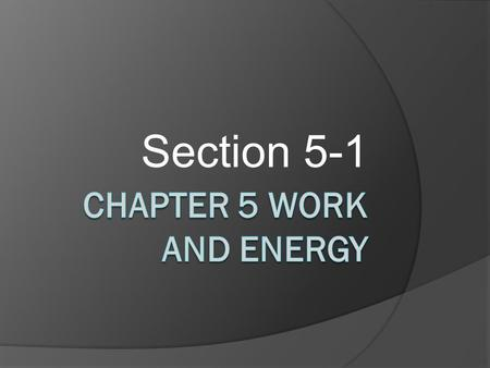 Section 5-1. Work – Section 5-1 Definition of Work Ordinary Definition : To us, WORK means to do something that takes physical or mental effort. ◦ Ex: