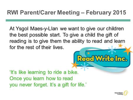 RWI Parent/Carer Meeting – February 2015 At Ysgol Maes-y-Llan we want to give our children the best possible start. To give a child the gift of reading.