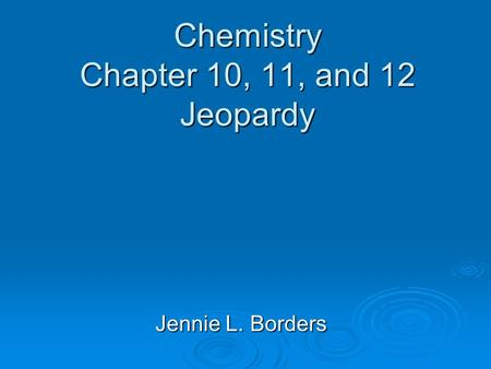 Chemistry Chapter 10, 11, and 12 Jeopardy Jennie L. Borders.