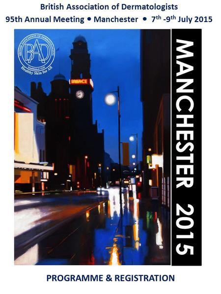 British Association of Dermatologists 95th Annual Meeting Manchester 7 th -9 th July 2015 MANCHESTER 2015 PROGRAMME & REGISTRATION.