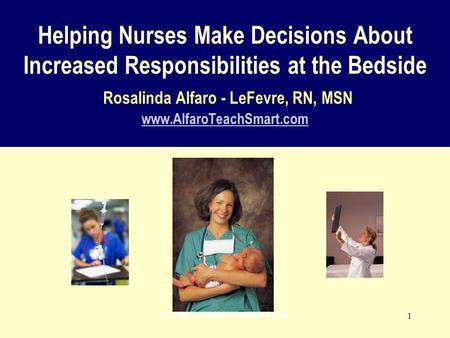 © 2008 www.AlfaroTeachSmart.com 1 Helping Nurses Make Decisions About Increased Responsibilities at the Bedside Rosalinda Alfaro - LeFevre, RN, MSN www.AlfaroTeachSmart.com.