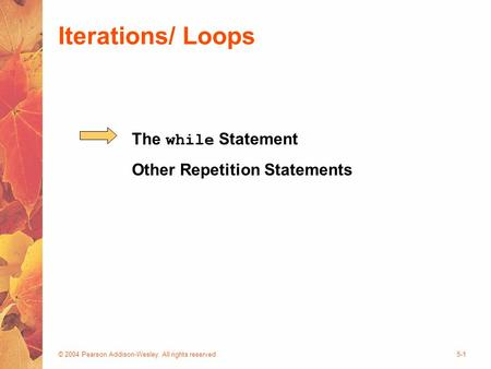 © 2004 Pearson Addison-Wesley. All rights reserved5-1 Iterations/ Loops The while Statement Other Repetition Statements.