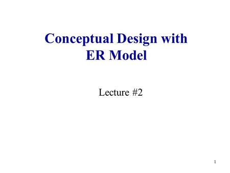 1 Conceptual Design with ER Model Lecture #2. 2 Lecture Outline Logistics Steps in building a database application Conceptual design with ER model.