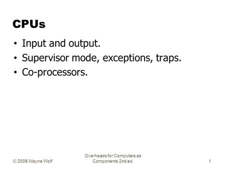 © 2008 Wayne Wolf Overheads for Computers as Components 2nd ed. CPUs Input and output. Supervisor mode, exceptions, traps. Co-processors. 1.
