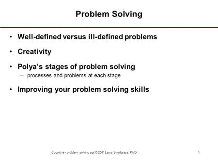 Cognitive - problem_solving.ppt © 2001 Laura Snodgrass, Ph.D.1 Problem Solving Well-defined versus ill-defined problems Creativity Polya's stages of problem.