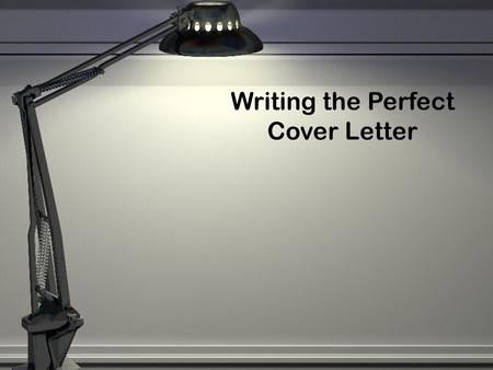 Writing the Perfect Cover Letter. What is a Cover Letter?  A supplement to the resume that includes more detailed information about yourself  It highlights.