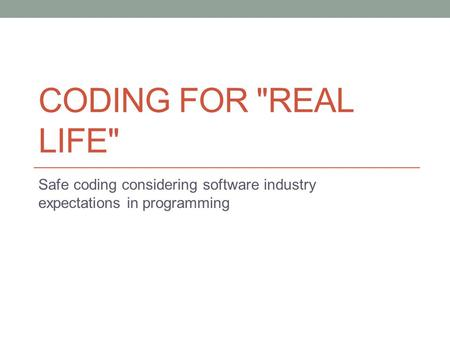 CODING FOR REAL LIFE Safe coding considering software industry expectations in programming.