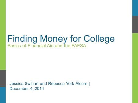 Finding Money for College Basics of Financial Aid and the FAFSA Jessica Swihart and Rebecca York-Alcorn | December 4, 2014.