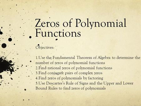 Zeros of Polynomial Functions Objectives: 1. Use the Fundamental Theorem of Algebra to determine the number of zeros of polynomial functions 2. Find rational.