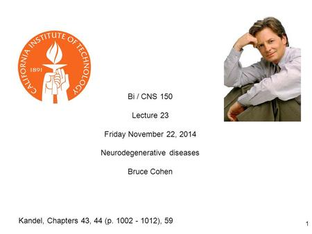 1 Bi / CNS 150 Lecture 23 Friday November 22, 2014 Neurodegenerative diseases Bruce Cohen Kandel, Chapters 43, 44 (p. 1002 - 1012), 59.