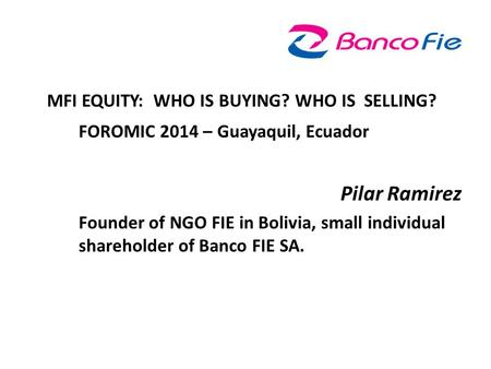 MFI EQUITY: WHO IS BUYING? WHO IS SELLING? FOROMIC 2014 – Guayaquil, Ecuador Pilar Ramirez Founder of NGO FIE in Bolivia, small individual shareholder.