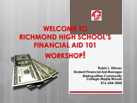WELCOME TO RICHMOND HIGH SCHOOL'S FINANCIAL AID 101 WORKSHOP ! Robin L. Stimac Student Financial Aid Manager Metropolitan Community College-Maple Woods.