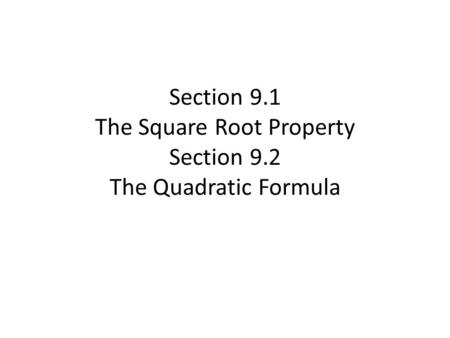 Section 9.1 The Square Root Property Section 9.2 The Quadratic Formula.
