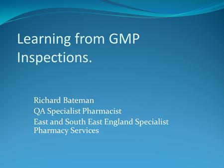 Learning from GMP Inspections. Richard Bateman QA Specialist Pharmacist East and South East England Specialist Pharmacy Services.