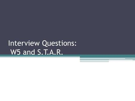 Interview Questions: W5 and S.T.A.R.