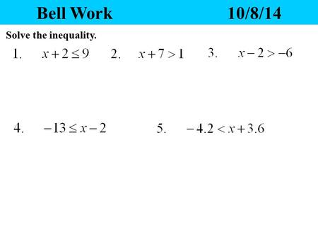 Bell Work 10/8/14 Solve the inequality. Yesterday's Homework 1.Any questions? 2.Please pass your homework to the front. Make sure the correct heading.