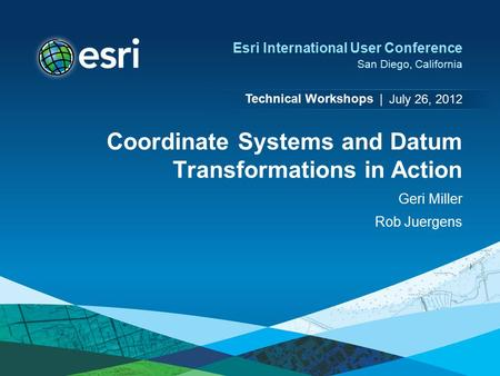 Technical Workshops | Esri International User Conference San Diego, California Coordinate Systems and Datum Transformations in Action Geri Miller Rob Juergens.