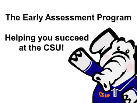 The Early Assessment Program Helping you succeed at the CSU! at the CSU!