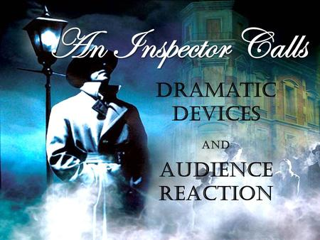 An Inspector Calls Dramatic Devices and Audience Reaction.