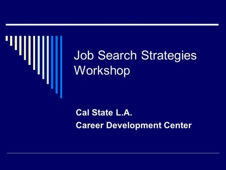 Job Search Strategies Workshop Cal State L.A. Career Development Center.