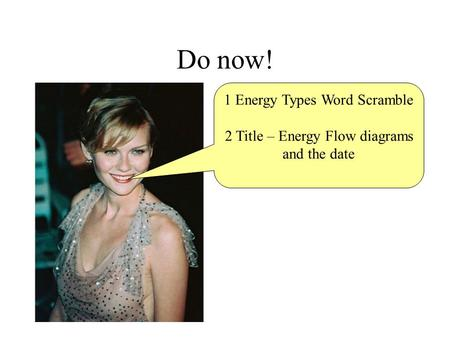 Do now! 1 Energy Types Word Scramble 2 Title – Energy Flow diagrams and the date.