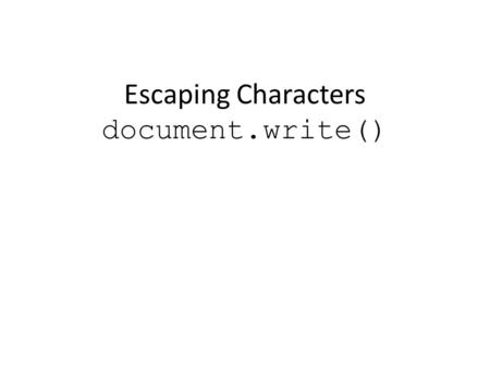 Escaping Characters document.write(). Learning Objectives By the end of this lecture, you should be able to: – Recognize some of the characters that can.