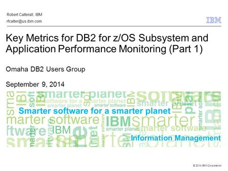 © 2014 IBM Corporation Information Management Key Metrics for DB2 for z/OS Subsystem and Application Performance Monitoring (Part 1) Omaha DB2 Users Group.