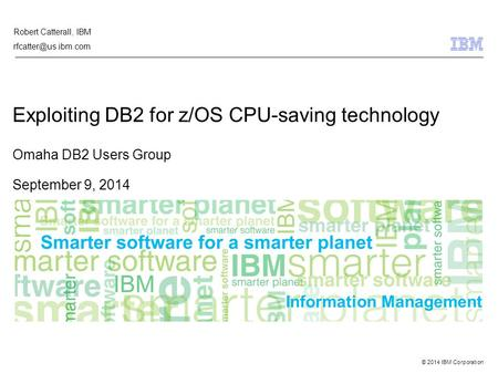© 2014 IBM Corporation Information Management Exploiting DB2 for z/OS CPU-saving technology Omaha DB2 Users Group September 9, 2014 Robert Catterall, IBM.