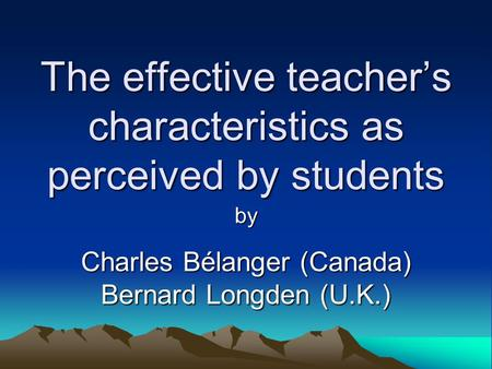 The effective teacher's characteristics as perceived by students by Charles Bélanger (Canada) Bernard Longden (U.K.)