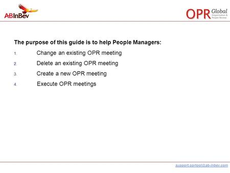 The purpose of this guide is to help People Managers: 1. Change an existing OPR meeting 2. Delete an existing OPR meeting.