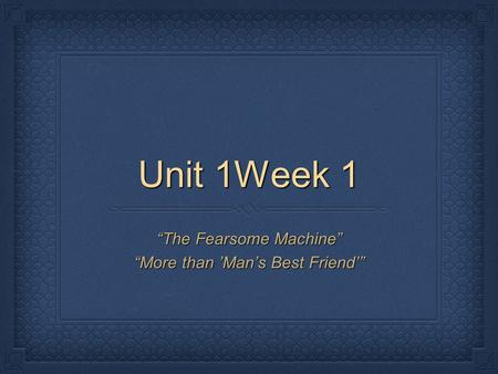 "Unit 1Week 1 ""The Fearsome Machine"" ""More than 'Man's Best Friend'"""