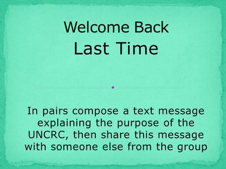 Last Time In pairs compose a text message explaining the purpose of the UNCRC, then share this message with someone else from the group.