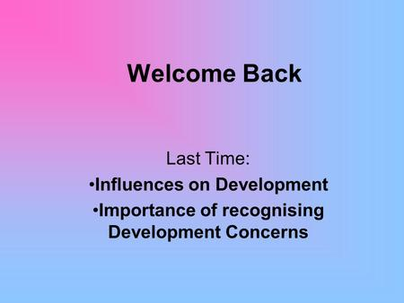 Welcome Back Last Time: Influences on Development Importance of recognising Development Concerns.
