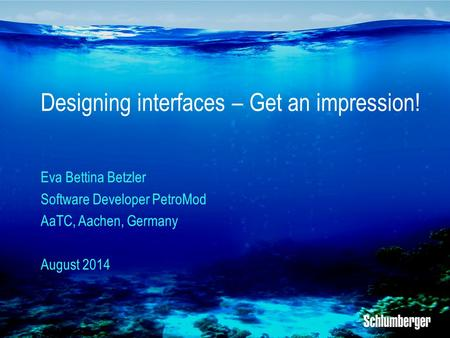 Designing interfaces – Get an impression! Eva Bettina Betzler Software Developer PetroMod AaTC, Aachen, Germany August 2014.