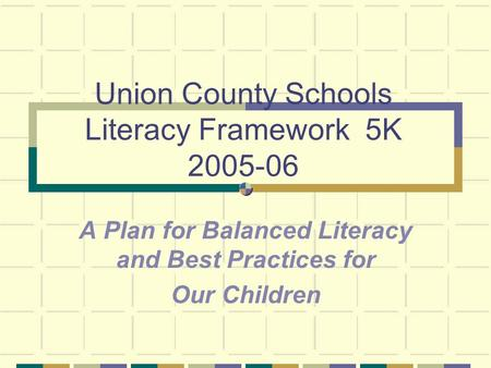 Union County Schools Literacy Framework 5K 2005-06 A Plan for Balanced Literacy and Best Practices for Our Children.