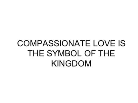 COMPASSIONATE LOVE IS THE SYMBOL OF THE KINGDOM. Love is a Healing Medicine It is Life Giving.