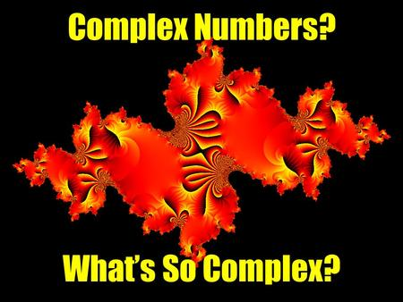 Complex Numbers? What's So Complex?. Complex numbers are vectors represented in the complex plane as the sum of a Real part and an Imaginary part: z =