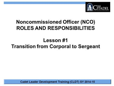 Cadet Leader Development Training (CLDT) SY 2014-15 Noncommissioned Officer (NCO) ROLES AND RESPONSIBILITIES Lesson #1 Transition from Corporal to Sergeant.
