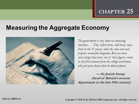 Measuring the Aggregate Economy The government is very keen on amassing statistics... They collect them, add them, raise them to the n th power, take the.