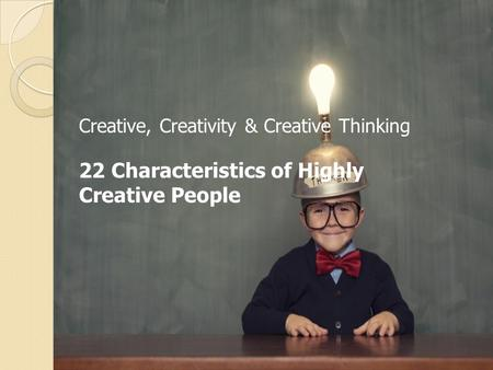Creative, Creativity & Creative Thinking 22 Characteristics of Highly Creative People.
