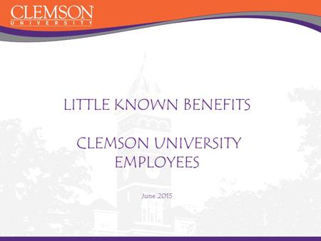 LITTLE KNOWN BENEFITS CLEMSON UNIVERSITY EMPLOYEES June 2015.
