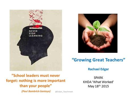 "@Dubai_Teachmeet ""Growing Great Teachers"" Rachael Edgar SPARK KHDA 'What Worked' May 18 th 2015 ""School leaders must never forget: nothing is more important."