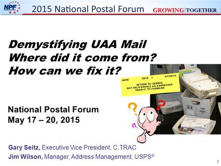 Demystifying UAA Mail Where did it come from? How can we fix it? National Postal Forum May 17 – 20, 2015 Gary Seitz, Executive Vice President, C.TRAC Jim.