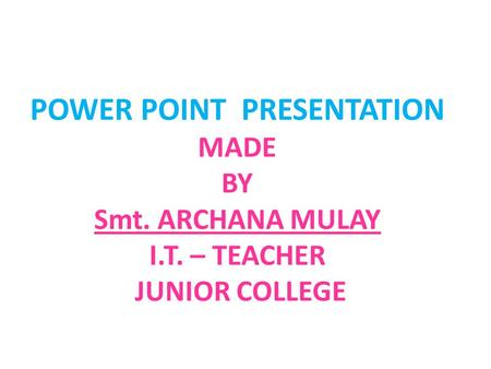 POWER POINT PRESENTATION MADE BY Smt. ARCHANA MULAY I.T. – TEACHER JUNIOR COLLEGE.