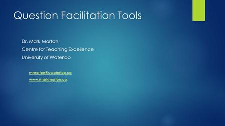 Question Facilitation Tools Dr. Mark Morton Centre for Teaching Excellence University of Waterloo