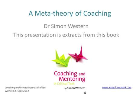 A Meta-theory of Coaching Coaching and Mentoring a Critical Text Western, S. Sage 2012 www.analyticnetwork.com Dr Simon Western This presentation is extracts.